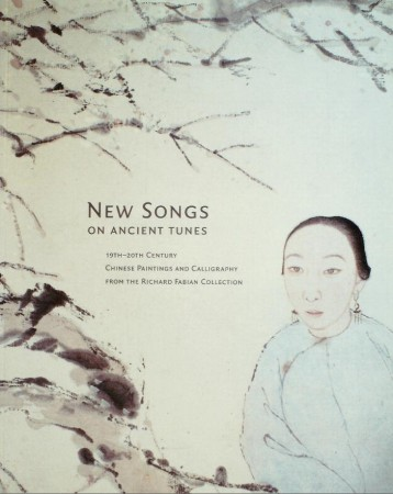 First  cover of 'NEW SONGS ON ANCIENT TUNES: 19TH-20TH CENTURY CHINESE PAINTINGS AND CALLIGRAPHY FROM THE RICHARD FABIAN COLLECTION.'