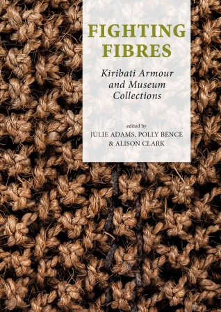 Adams, Julie.; Bence, Polly.; Clark, Alison. (Eds.). FIGHTING FIBRES. KIRIBATI ARMOUR AND MUSEUM COLLECTIONS.